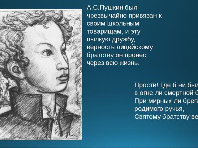 А.С.Пушкин был чрезвычайно привязан к своим школьным товарищам, и эту пылкую...
