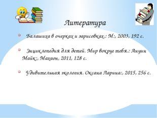Литература Балашиха в очерках и зарисовках.: М:, 2003, 192 с. Энциклопедия дл