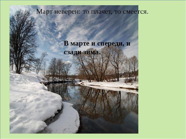 Март неверен: то плачет, то смеется. В марте и спереди, и сзади зима.