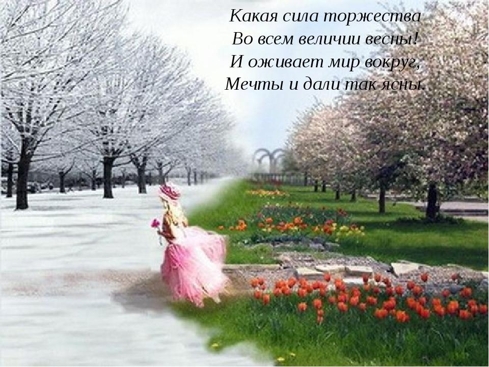 Какая сила торжества Во всем величии весны! И оживает мир вокруг, Мечты и дал...