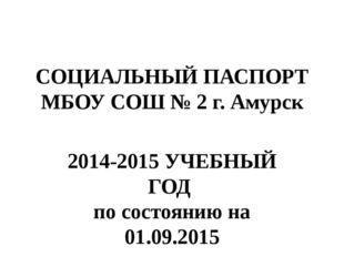 СОЦИАЛЬНЫЙ ПАСПОРТ МБОУ СОШ № 2 г. Амурск 2014-2015 УЧЕБНЫЙ ГОД по состоянию