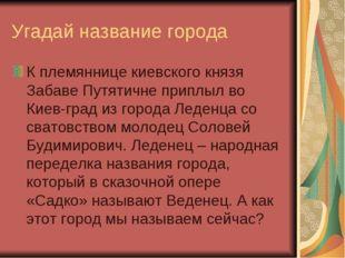 Угадай название города К племяннице киевского князя Забаве Путятичне приплыл
