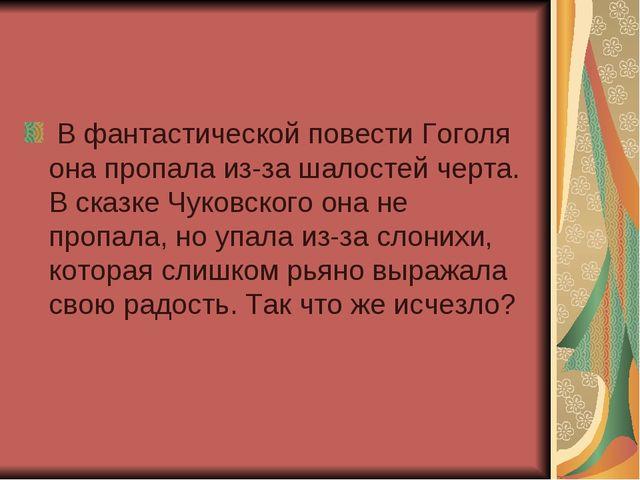 В фантастической повести Гоголя она пропала из-за шалостей черта. В сказке Ч...
