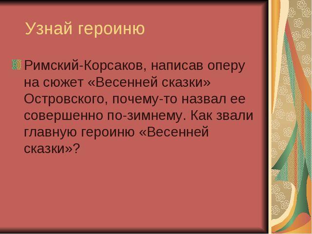 Узнай героиню Римский-Корсаков, написав оперу на сюжет «Весенней сказки» Ост...