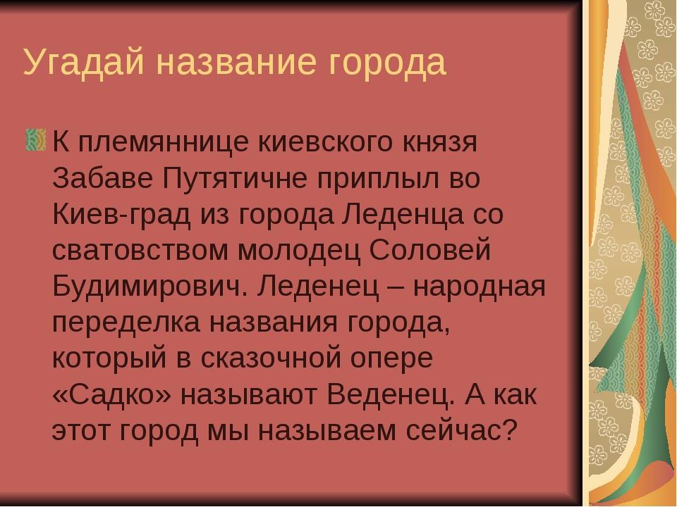 Угадай название города К племяннице киевского князя Забаве Путятичне приплыл...