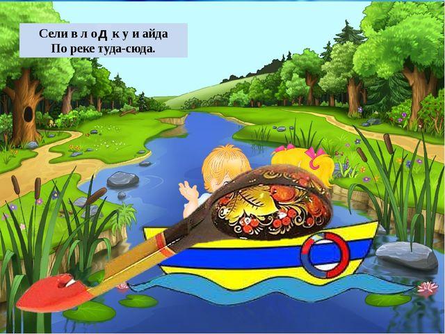 Сели в л о ж к у и айда По реке туда-сюда. д ©Ольга Михайловна Носова
