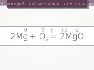 Взаимодействие металлов с неметаллами 2Mg + О2 = 2MgО t 0 0 +2 -2