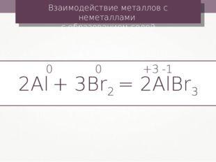 Взаимодействие металлов с неметаллами с образованием солей 2Al + 3Br2 = 2AlBr
