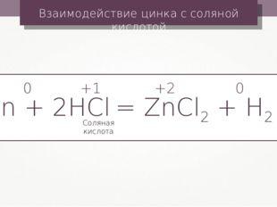 Взаимодействие цинка с соляной кислотой Zn + 2HCl = ZnCl2 + H2↑ +1 0 +2 0 Сол