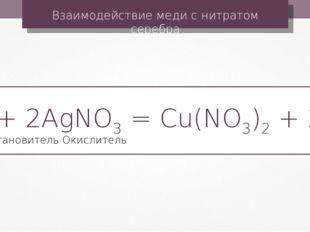 Взаимодействие меди с нитратом серебра Cu + 2AgNO3 = Cu(NO3)2 + 2Ag Окислител