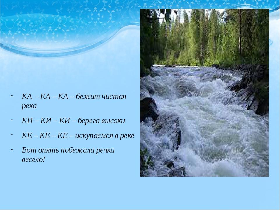 КА - КА – КА – бежит чистая река КИ – КИ – КИ – берега высоки КЕ – КЕ – КЕ –...