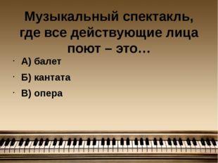 Музыкальный спектакль, где все действующие лица поют – это… А) балет Б) канта