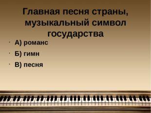 Главная песня страны, музыкальный символ государства А) романс Б) гимн В) песня