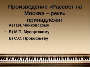 Произведение «Рассвет на Москва – реке» принадлежит А) П.И. Чайковскому Б) М.