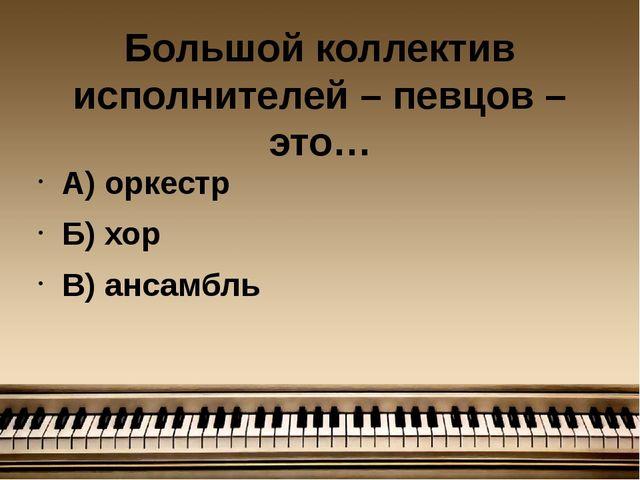 Большой коллектив исполнителей – певцов – это… А) оркестр Б) хор В) ансамбль