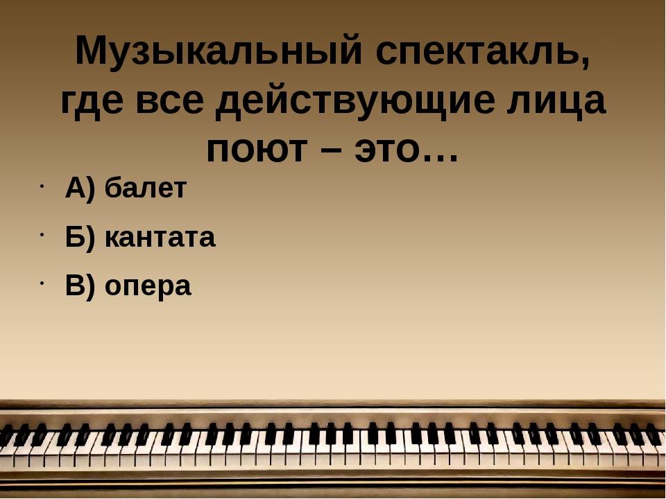Музыкальный спектакль, где все действующие лица поют – это… А) балет Б) канта...