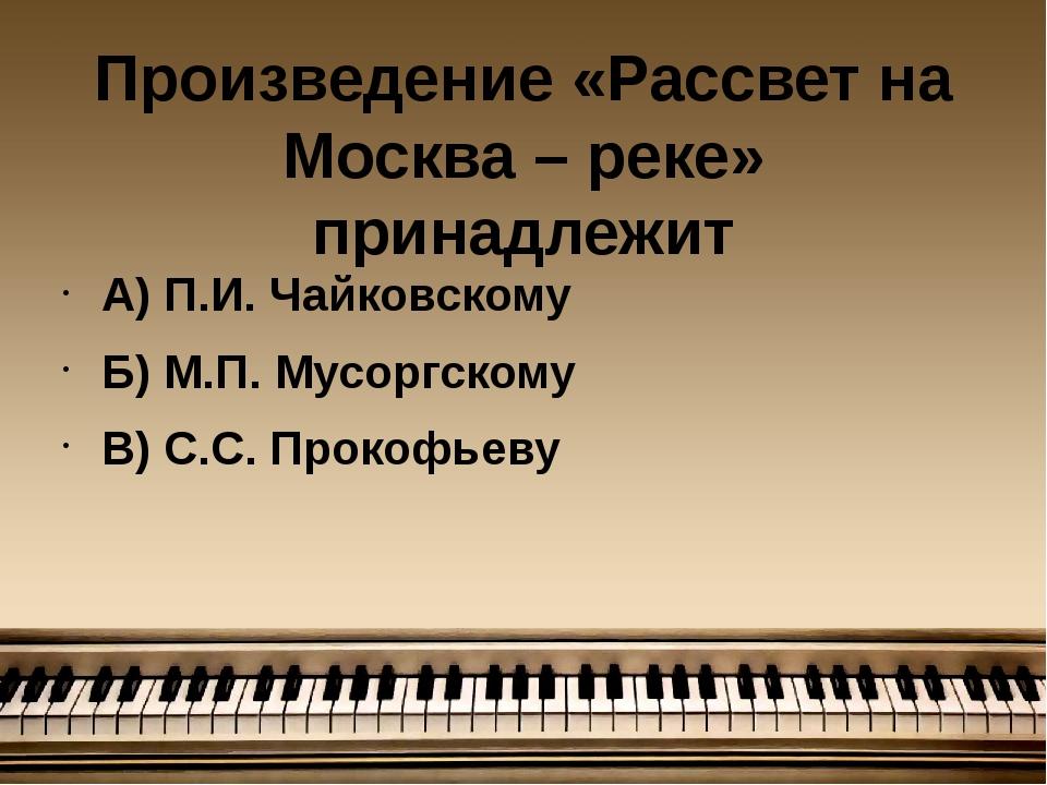 Произведение «Рассвет на Москва – реке» принадлежит А) П.И. Чайковскому Б) М....