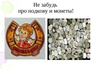 Не забудь про подкову и монеты!