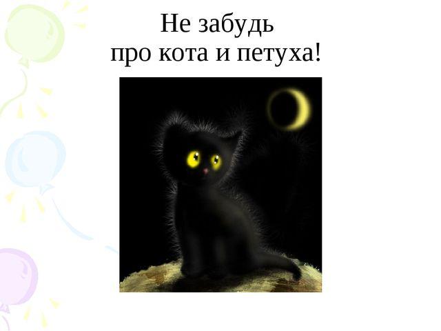 Не забудь про кота и петуха!