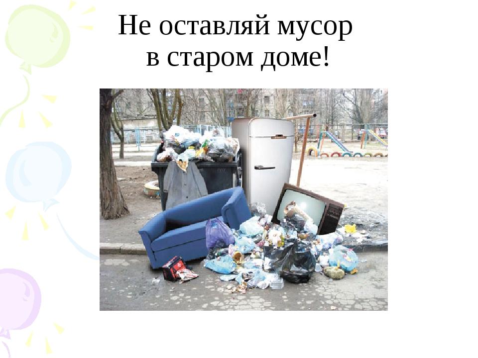 Не оставляй мусор в старом доме!