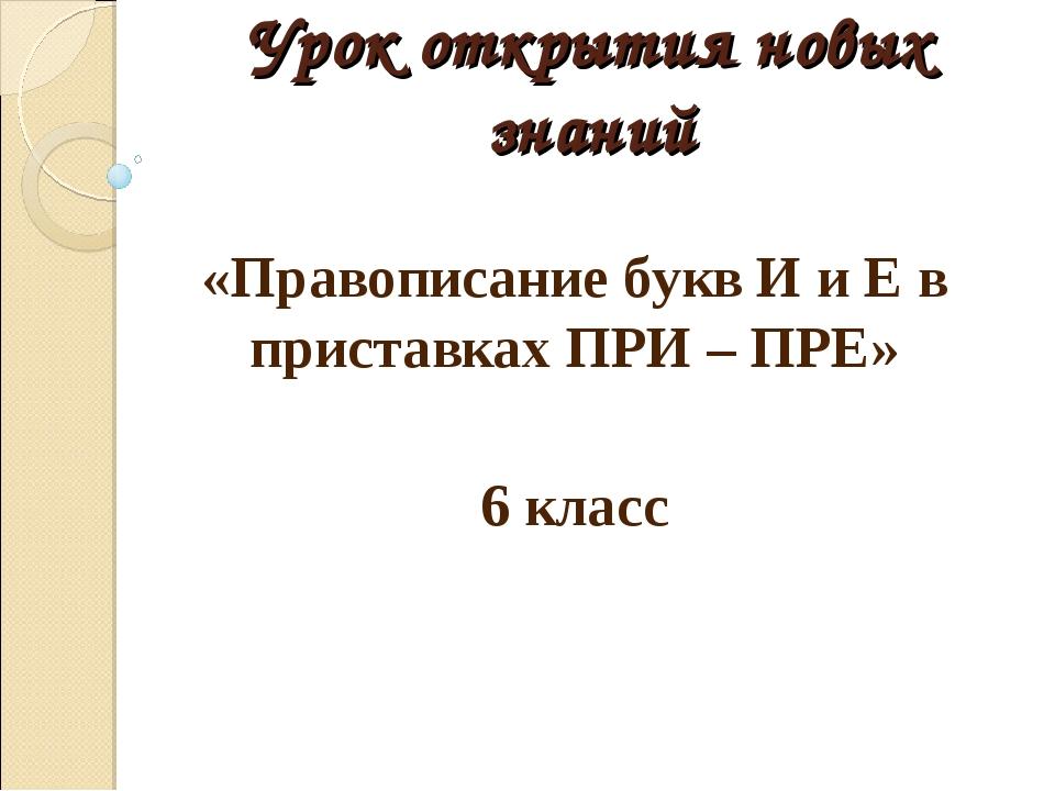 Урок открытия новых знаний «Правописание букв И и Е в приставках ПРИ – ПРЕ» 6...
