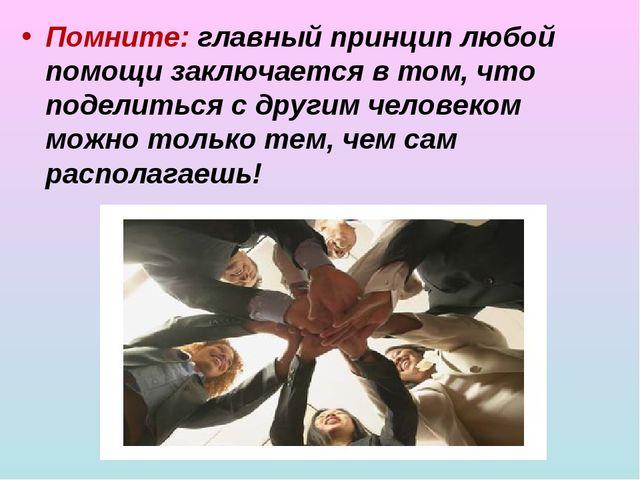 Помните: главный принцип любой помощи заключается в том, что поделиться с др...