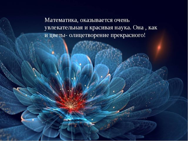 Математика, оказывается очень увлекательная и красивая наука. Она , как и цве...