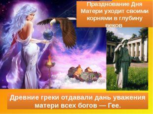 Празднование Дня Матери уходит своими корнями вглубину веков Древние греки о
