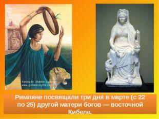 Римляне посвящалитри дня вмарте (с22 по25) другой матери богов— восточно