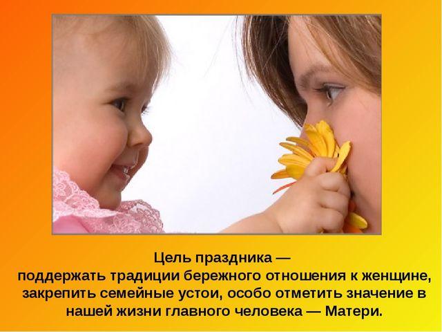 Цель праздника— поддержать традиции бережного отношения к женщине, закрепить...