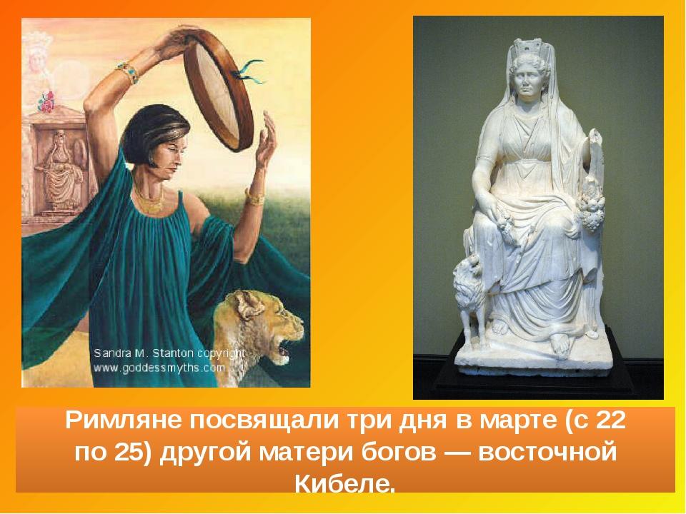 Римляне посвящалитри дня вмарте (с22 по25) другой матери богов— восточно...