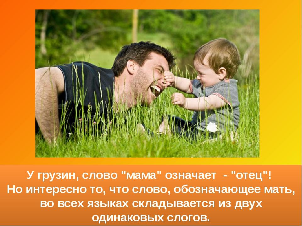 """У грузин, слово """"мама"""" означает - """"отец""""! Но интересно то, что слово, обознач..."""