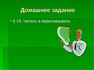 Домашнее задание § 15. Читать и пересказывать