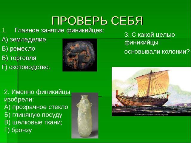 ПРОВЕРЬ СЕБЯ Главное занятие финикийцев: А) земледелие Б) ремесло В) торговля...