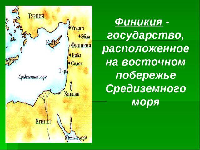 Финикия - государство, расположенное на восточном побережье Средиземного моря
