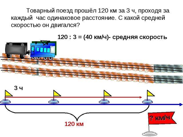 Товарный поезд прошёл 120 км за 3 ч, проходя за каждый час одинаковое рассто...