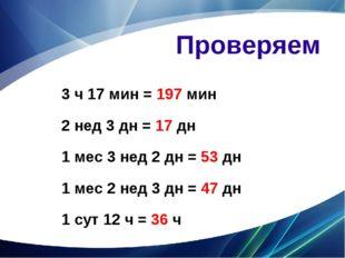 Проверяем 3 ч 17 мин = 197 мин 2 нед 3 дн = 17 дн 1 мес 3 нед 2 дн = 53 дн 1