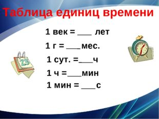 Таблица единиц времени 1 век = лет 1 г = мес. 1 сут. = ч 1 ч = мин 1 мин = с