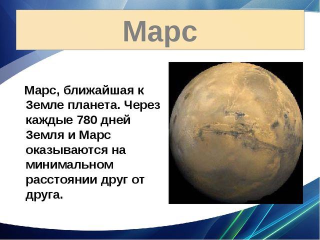 Марс Марс, ближайшая к Земле планета. Через каждые 780 дней Земля и Марс оказ...