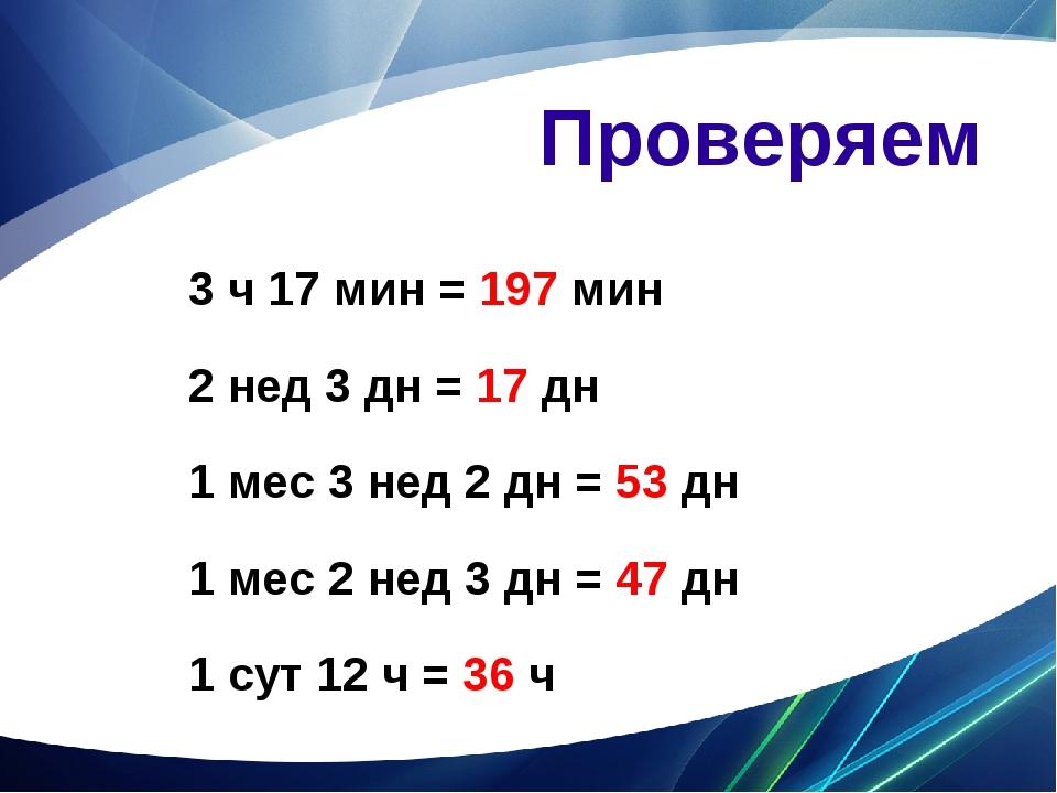 Проверяем 3 ч 17 мин = 197 мин 2 нед 3 дн = 17 дн 1 мес 3 нед 2 дн = 53 дн 1...