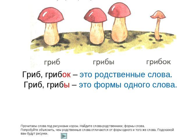 Прочитаем слова под рисунками хором. Найдите слова-родственники; формы слова....