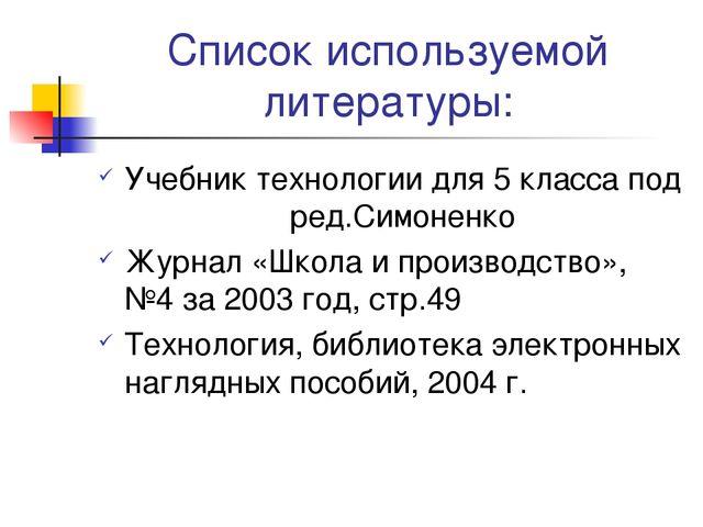 Список используемой литературы: Учебник технологии для 5 класса под ред.Симон...