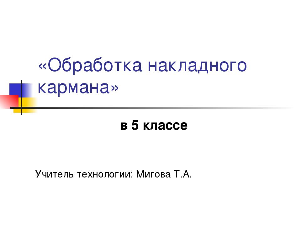 «Обработка накладного кармана» в 5 классе Учитель технологии: Мигова Т.А.