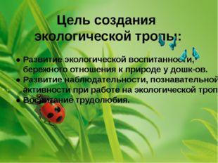 Цель создания экологической тропы: ● Развитие экологической воспитанности, бе