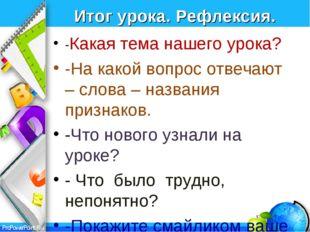 Итог урока. Рефлексия. -Какая тема нашего урока? -На какой вопрос отвечают –