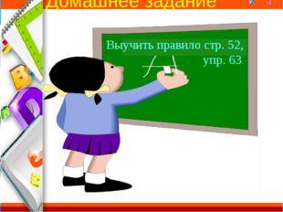 Домашнее задание Выучить правило стр. 52, упр. 63. ProPowerPoint.Ru
