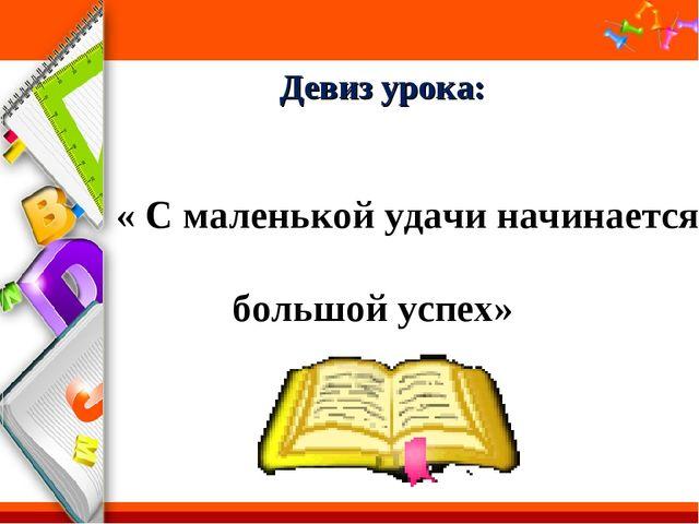 Девиз урока: « С маленькой удачи начинается большой успех» ProPowerPoint.Ru