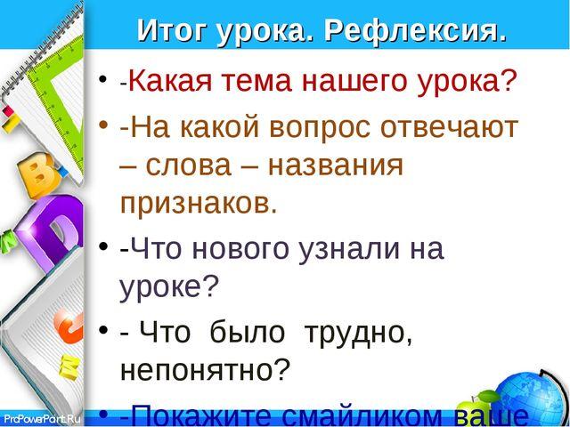 Итог урока. Рефлексия. -Какая тема нашего урока? -На какой вопрос отвечают –...