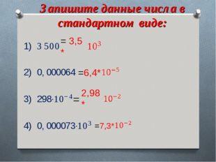 Запишите данные числа в стандартном виде: = 3,5 * =6,4* = 2,98* =7,3*