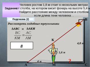 Задание 4 м 4,8 м ? 1,6 м Подсказка (2) А К М В С Рассмотреть подобные треуго